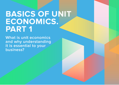 Basics of unit economics. Part 1: What is unit economics and why understanding it is important to your business?