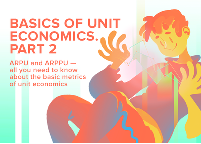 Basics of unit economics. Part 2: ARPU and ARPPU – all you need to know about the basic metrics of unit economics