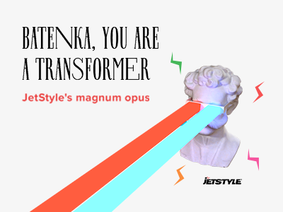 «Batenka, You're a Transformer»: JetStyle's magnum opus